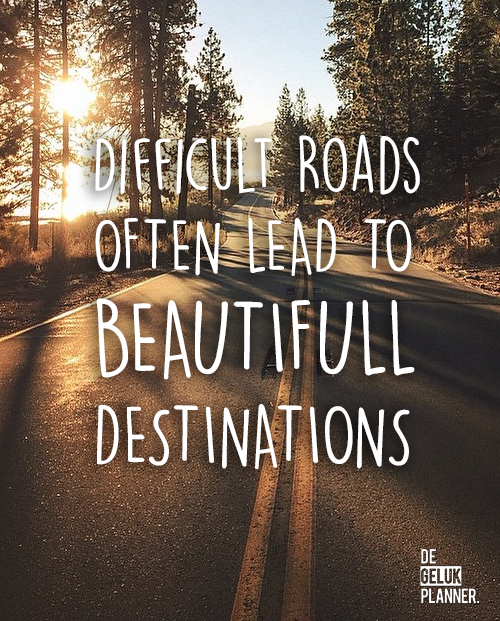 Difficult roads can lead to beautifull destinations. De mooiste Geluk Quotes | Motivatie - Geluk - Liefde | vind je op de Gelukplanner.